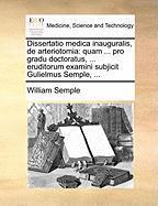 Dissertatio Medica Inauguralis, de Arteriotomia: Quam ... Pro Gradu Doctoratus, ... Eruditorum Examini Subjicit Gulielmus Semple, ...
