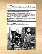 Tentamen Chemico-Medicum Inaugurale, Quaedam de Calculo Urinario Et Lithontripticis Complectens. Quod ... Pro Gradu Doctoris, ... Eruditorum Examini S - Lawson, George M.