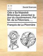 Ode a Sa Majestea Britannique, Presentee Le Jour Du Couronnement. Par Mr. de La Pillonniere, ... - La Pilonniere, Francois De