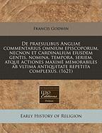 de Praesulibus Angliae Commentarius Omnium Episcoporum, Necnon Et Cardinalium Eiusdem Gentis, Nomina, Tempora, Seriem, Atque Actiones Maxime ... Vltima Antiquitate Repetita Complexus. (1621)