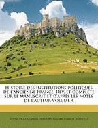 Histoire des institutions politiques de l'ancienne France. Rev. et complété sur le manuscrit et d'après les notes de l'auteur Volume 4