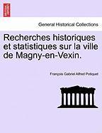 Recherches Historiques Et Statistiques Sur La Ville de Magny-En-Vexin.