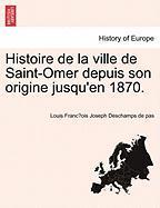 Histoire de La Ville de Saint-Omer Depuis Son Origine Jusqu'en 1870.