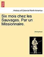 Six Mois Chez Les Sauvages. Par Un Missionnaire.