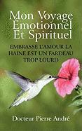 Mon Voyage Motionnel Et Spirituel: Embrasse L'Amour La Haine Est Un Fardeau Trop Lourd