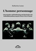 L'homme personnage: Literarisches self-fashioning und Strategien der Selbstfiktionalisierung bei Henri-Pierre Roché