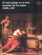 El vaso griego en el arte europeo de los siglos XVIII y XIX : actas del Coloquio Internacional celebrado en Madrid, el 14 y 15 de febrero de 2005