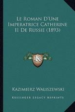 Le Roman D'Une Imperatrice Catherine II de Russie (1893) - Kazimierz Waliszewski
