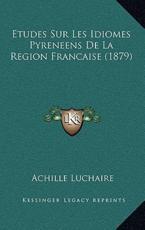 Etudes Sur Les Idiomes Pyreneens de La Region Francaise (1879) - Achille Luchaire