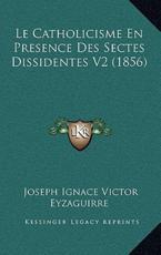 Le Catholicisme En Presence Des Sectes Dissidentes V2 (1856) - Joseph Ignace Victor Eyzaguirre