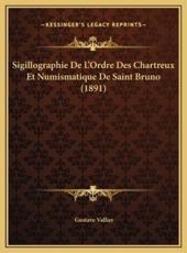 Sigillographie de L'Ordre Des Chartreux Et Numismatique de Ssigillographie de L'Ordre Des Chartreux Et Numismatique de Saint Bruno (1891) Aint Bruno (1891) - Gustave Vallier