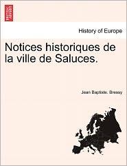 Notices Historiques De La Ville De Saluces. - Jean Baptiste. Bressy