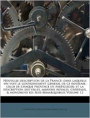 Nouvelle description de la France: dans laquelle on voit le gouvernement general de ce royaume, celui de chaque province en particulier; et la description des villes, maisons royales, ch teaux, & monumens les plus remarquables Volume 12