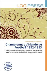 Championnat D'Irlande De Football 1952-1953 - Terrence James Victorino (Editor)