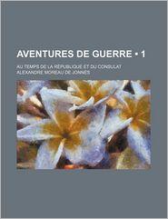 Aventures de Guerre (1); Au Temps de La Republique Et Du Consulat - Alexandre Moreau De Jonn?'s, Alexandre Moreau De Jonnes