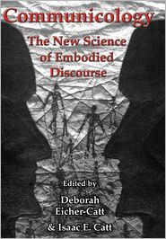 Communicology: The New Science of Embodied Discourse Deborah Eicher-Catt Editor