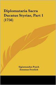 Diplomataria Sacra Ducatus Styriae, Part 1 (1756) - Sigismundus Pusch, Erasmus Froelich (Editor)