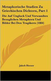Metaphorische Studien Zu Griechischen Dichtern, Part 1: Die Auf Ungluck Und Verwandtes Bezuglichen Metaphern Und Bilder Bei Den Tragikern (1884) - Jakob Herzer