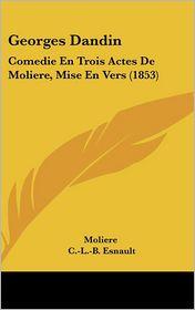 Georges Dandin: Comedie En Trois Actes De Moliere, Mise En Vers (1853) - Moliere, C.-L.-B. Esnault