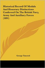 Historical Record Of Medals And Honorary Distinctions Conferred On The British Navy, Army And Auxiliary Forces (1891) - George Tancred