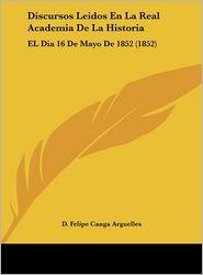 Discursos Leidos En La Real Academia De La Historia: EL Dia 16 De Mayo De 1852 (1852) - D. Felipe Canga Arguelles
