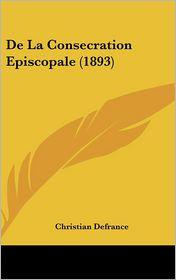 De La Consecration Episcopale (1893) - Christian Defrance