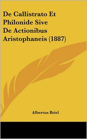 De Callistrato Et Philonide Sive De Actionibus Aristophaneis (1887) - Albertus Briel