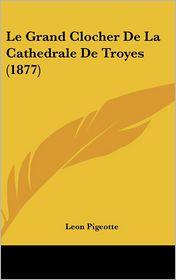 Le Grand Clocher De La Cathedrale De Troyes (1877) - Leon Pigeotte