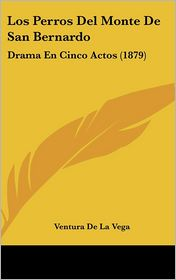 Los Perros Del Monte De San Bernardo: Drama En Cinco Actos (1879) - Ventura De La Vega