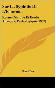 Sur La Syphilis De L'Estomac: Revue Critique Et Etude Anatomo Pathologique (1907) - Henri Pater