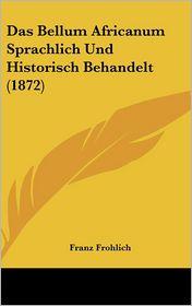 Das Bellum Africanum Sprachlich Und Historisch Behandelt (1872) - Franz Frohlich