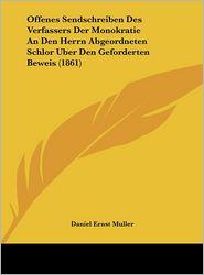 Offenes Sendschreiben Des Verfassers Der Monokratie An Den Herrn Abgeordneten Schlor Uber Den Geforderten Beweis (1861) - Daniel Ernst Muller