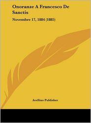 Onoranze A Francesco De Sanctis: Novembre 17, 1884 (1885) - Avellino Publisher