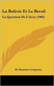 La Bolivie Et Le Bresil: La Question De L'Acre (1903) - M. Dionisio-Cerqueira