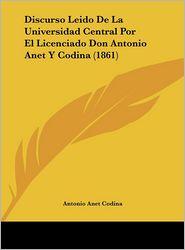 Discurso Leido De La Universidad Central Por El Licenciado Don Antonio Anet Y Codina (1861) - Antonio Anet Codina