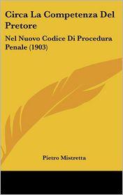 Circa La Competenza Del Pretore: Nel Nuovo Codice Di Procedura Penale (1903) - Pietro Mistretta