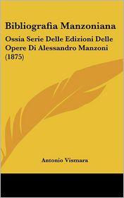 Bibliografia Manzoniana: Ossia Serie Delle Edizioni Delle Opere Di Alessandro Manzoni (1875) - Antonio Vismara