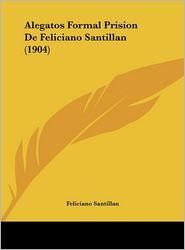 Alegatos Formal Prision De Feliciano Santillan (1904) - Feliciano Santillan