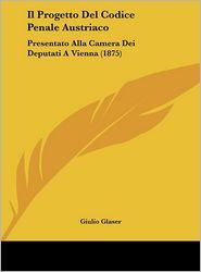 Il Progetto Del Codice Penale Austriaco: Presentato Alla Camera Dei Deputati A Vienna (1875) - Giulio Glaser