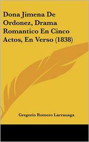 Dona Jimena De Ordonez, Drama Romantico En Cinco Actos, En Verso (1838) - Gregorio Romero Larrauaga