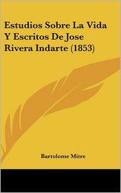 Estudios Sobre La Vida Y Escritos De Jose Rivera Indarte (1853) - Bartolome Mitre