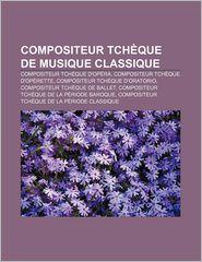 Compositeur Tch Que de Musique Classique: Compositeur Tch Que D'Op Ra, Compositeur Tch Que D'Op Rette, Compositeur Tch Que D'Oratorio - Source Wikipedia