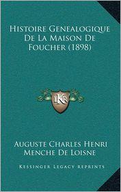 Histoire Genealogique de La Maison de Foucher (1898) - Auguste Charles Henri Menche De Loisne