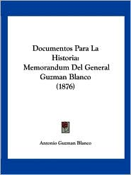 Documentos Para La Historia: Memorandum del General Guzman Blanco (1876) - Antonio Guzman Blanco