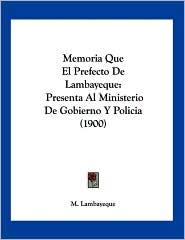 Memoria Que El Prefecto de Lambayeque: Presenta Al Ministerio de Gobierno y Policia (1900)