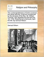 The unchangeableness of God's covenant, the saints security. A sermon occasioned by the decease of the Rev. Mr. William Coombs, who departed this life April the 1st, 1744. Preached at Limehouse, April the 8th. By Samuel Wilson. - Samuel Wilson