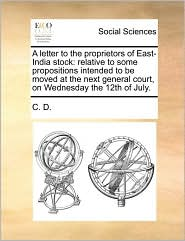 A letter to the proprietors of East-India stock: relative to some propositions intended to be moved at the next general court, on Wednesday the 12th of July. - C. D.