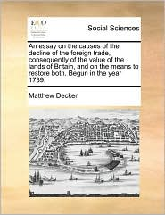 An essay on the causes of the decline of the foreign trade, consequently of the value of the lands of Britain, and on the means to restore both. Begun in the year 1739. - Matthew Decker