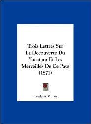 Trois Lettres Sur La Decouverte Du Yucatan: Et Les Merveilles de Ce Pays (1871) - Frederik Muller