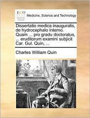 Dissertatio Medica Inauguralis, de Hydrocephalo Interno. Quam ... Pro Gradu Doctoratus, ... Eruditorum Examini Subjicit Car. Gul. Quin, ...